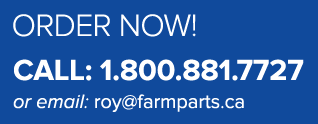 Order Now - Call: 1.800.881.7727 or email: roy@farmparts.ca